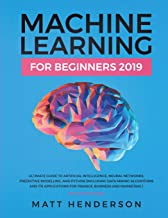 Machine Learning for Beginners 2019: The Ultimate Guide to Artificial Intelligence, Neural Networks, and Predictive Modelling (Data Mining Algorithms & Applications for Finance, Business & Marketing)