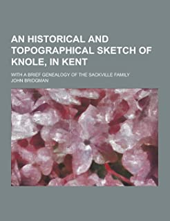 An Historical and Topographical Sketch of Knole, in Kent; With a Brief Genealogy of the Sackville Family