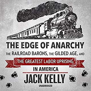 The Edge of Anarchy     The Railroad Barons, the Gilded Age, and the Greatest Labor Uprising in America              By:                                                                                                                                 Jack Kelly                               Narrated by:                                                                                                                                 Traber Burns                      Length: 11 hrs and 15 mins     10 ratings     Overall 4.5