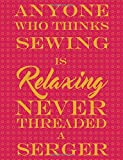Anyone Who Thinks Sewing Is Relaxing Never Threaded A Serger: Quilt Composition Book, 5x5 Graph Paper, 200...