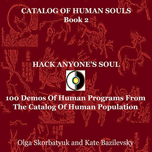 Hack Anyone's Soul: 100 Demos of Human Programs from the Catalog of Human Population     Catalog of Human Souls, Book 2              By:                                                                                                                                 Olga Skorbatyuk,                                                                                        Kate Bazilevsky                               Narrated by:                                                                                                                                 Philip Benoit                      Length: 13 hrs     Not rated yet     Overall 0.0