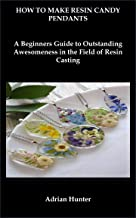 HOW TO MAKE RESIN CANDY PENDANTS: A Beginners Guide to Outstanding Awesomeness in the Field of Resin Casting (English Edit...