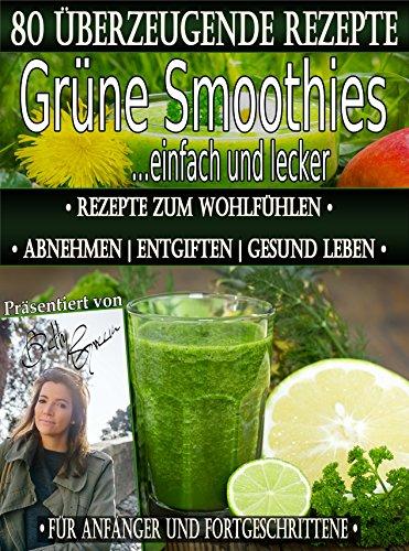 80 grüne Smoothie Rezepte zum Wohlfühlen | Von jetzt an gesund ( Entschlacken & Detox ): Erfolgreich und effizient abnehmen | entgiften | gesund leben (Betty Green`s Ernährung & Gesundheit 1)