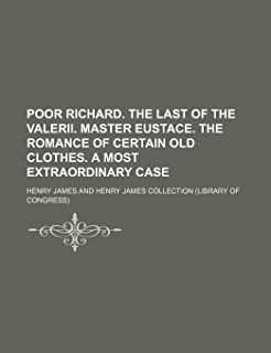 Poor Richard. the Last of the Valerii. Master Eustace. the Romance of Certain Old Clothes. a Most Extraordinary Case