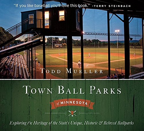 Town Ball Parks of Minnesota: Exploring the Heritage of the States Unique, Historic and most Beloved Ballparks