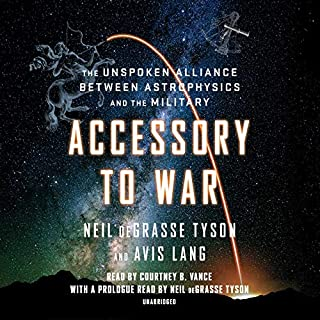 Accessory to War     The Unspoken Alliance Between Astrophysics and the Military              By:                                                                                                                                 Neil deGrasse Tyson,                                                                                        Avis Lang                               Narrated by:                                                                                                                                 Courtney B. Vance,                                                                                        Neil deGrasse Tyson - introduction                      Length: 18 hrs and 38 mins     1,003 ratings     Overall 4.3