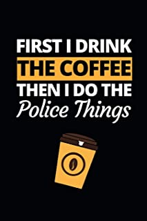 "First I Drink The Coffee Then I Do The Police Things: Funny Police Officer Notebook/Journal (6"" X 9"") Great Thank You / Re..."