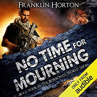 No Time for Mourning     The Borrowed World, Book 4              Written by:                                                                                                                                 Franklin Horton                               Narrated by:                                                                                                                                 Kevin Pierce                      Length: 8 hrs     2 ratings     Overall 5.0