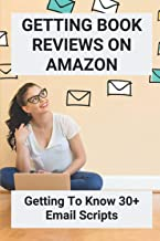Getting Book Reviews On Amazon: Getting To Know 30+ Email Scripts: How To Get Book Reviews Published
