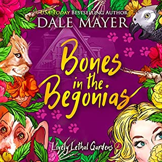 Bones in the Begonias      Lovely Lethal Gardens, Book 2              By:                                                                                                                                 Dale Mayer                               Narrated by:                                                                                                                                 Vanessa Moyen                      Length: 6 hrs and 51 mins     3 ratings     Overall 4.0