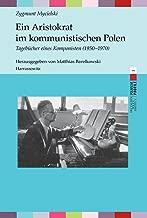 Ein Aristokrat Im Kommunistischen Polen: Tagebucher Eines Komponisten 1950-1970. Herausgegeben Von Matthias Barelkowski (Polnische Profile) (German Edition)