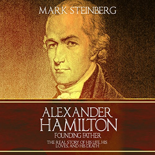 Alexander Hamilton - Founding Father     The Real Story of His Life, His Loves, and His Death              By:                                                                                                                                 Mark Steinberg                               Narrated by:                                                                                                                                 Jim Johnston                      Length: 2 hrs and 43 mins     48 ratings     Overall 3.9