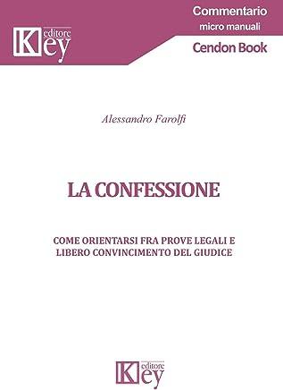 La confessione: Come orientarsi fra prove legali e libero convincimento del giudice (commentario – micro manuali)