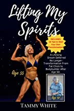 Lifting My Spirits: A Lifelong Dream Deferred No Longer - Transformation from Fat Chick to Bodybuilder After Age 50