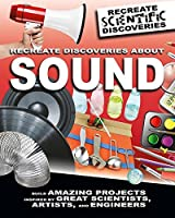 Recreate Discoveries About Sound (Recreate Scientific Discoveries)