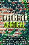 Jardinería vertical: Guía para principiantes sobre el cultivo de frutas, verduras, hierbas y flores en un muro vivo y cómo crear un huerto urbano en espacios reducidos