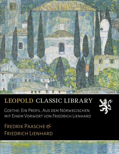 Goethe: Ein Profil. Aus dem Norwegischen mit Einem Vorwort von Friedrich Lienhard