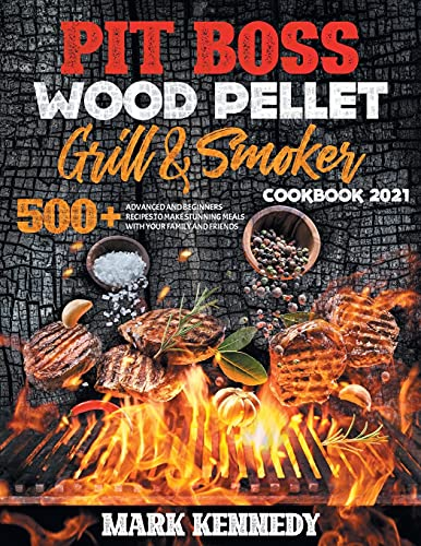 PIT BOSS WOOD PELLET GRILL & SMOKER COOKBOOK 2021: 500+ ADVACED AND BEGINNERS RECIPES TO MAKE STUNNING MEALS WITH YOUR FAMILY AND FRIENDS