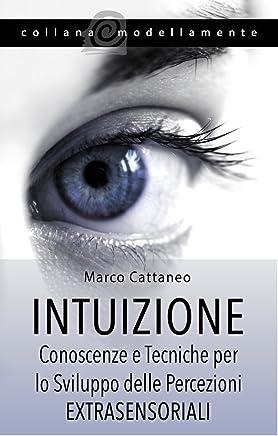 Intuizione: Conoscenze e Tecniche per lo Sviluppo delle Percezioni Extrasensoriali (Contiene Audio corso e Meditazioni Guidate)