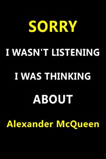 Sorry I Wasn't Listening I Was Thinking About Alexander McQueen: Unique Personalized Notebook, Perfect Gift For Alexander ...
