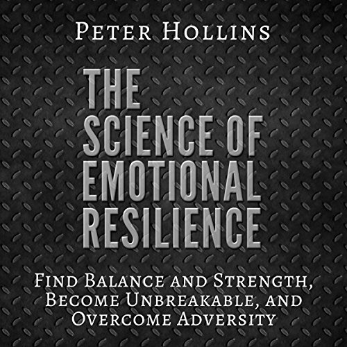 The Science of Emotional Resilience: Find Balance and Strength, Become Unbreakable, and Overcome Adversity audiobook cover art