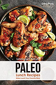 Satisfying and Delicious Paleo Lunch Recipes: Make Lunch Your Favorite Meal by [Anthony Boundy]