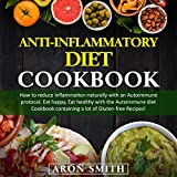 Anti-Inflammatory Diet Cookbook: How to Reduce Inflammation Naturally with An Autoimmune Protocol. Eat Happy, Eat Healthy with the Autoimmune Diet Cookbook Containing a Lot of Gluten-Free Recipes