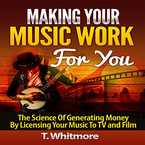 Making Your Music Work for You: The Science of Generating Money by Licensing Your Music to TV and Film cover art