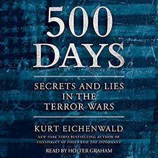 500 Days     Secrets and Lies in the Terror Wars              By:                                                                                                                                 Kurt Eichenwald                               Narrated by:                                                                                                                                 Holter Graham                      Length: 22 hrs     188 ratings     Overall 4.2