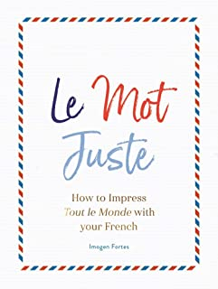 Le Mot Juste: How to Impress Tout le Monde with Your French