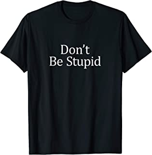 don t be stupid stupid shirt