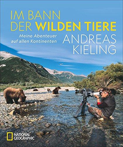 """NATIONAL GEOGRAPHIC Bildband: Andreas Kieling. Im Bann der wilden Tiere. Sehnsucht Wildnis. Eine spannende und atemberaubende Abenteuerreise in """"Kielings wilde Welt"""".: Abenteuer auf allen Kontinenten"""