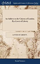 An Address to the Citizens of London. by a Lover of Liberty