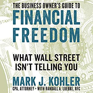 The Business Owner's Guide to Financial Freedom     What Wall Street Isn't Telling You              By:                                                                                                                                 Mark J. Kohler,                                                                                        Randall A. Luebke RFC - contributor                               Narrated by:                                                                                                                                 Matthew Boston                      Length: 8 hrs and 52 mins     15 ratings     Overall 4.5