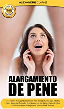 Alargamiento de Pene: Los Secretos de Agrandamiento de Pene de la Industria para Adultos. Como Aumentar Pulgadas Realísticamente, de Manera Natural. (Libro en Español/Spanish Book Version