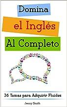 Domina el Inglés al Completo: 36 Temas para Adquirir Fluidez (Domine el Inglés en 12 Temas nº 4) (Spanish Edition)