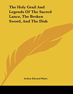 The Holy Grail and Legends of the Sacred Lance, the Broken Sword, and the Dish