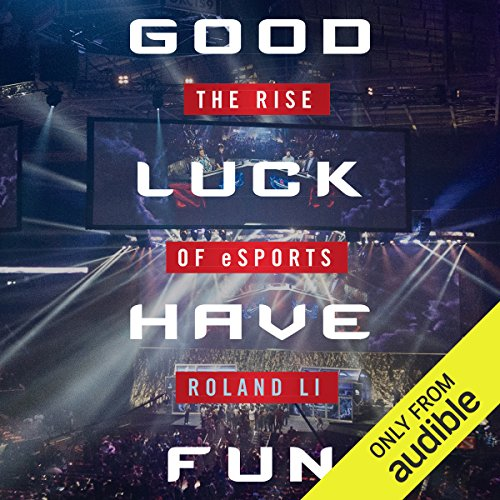 Good Luck Have Fun     The Rise of eSports              By:                                                                                                                                 Roland Li                               Narrated by:                                                                                                                                 Alexander Cendese                      Length: 6 hrs and 45 mins     31 ratings     Overall 4.6