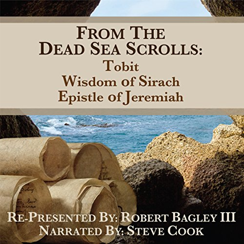 From the Dead Sea Scrolls     The Books of Wisdom of Sirach, Tobit, and Epistle of Jeremiah              By:                                                                                                                                 Robert Bagley III                               Narrated by:                                                                                                                                 Steve Cook                      Length: 5 hrs and 8 mins     5 ratings     Overall 4.6