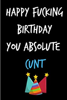 Happy Fucking Birthday You Absolute Cunt: Funny Rude Humorous Birthday Notebook-Cheeky Joke Journal For ... (Unique Gift Alternative to Greeting Card)