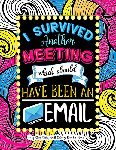 I Survived Another Meeting Which Should Have Been An Email - Funny Stress Relief Adult Coloring Book For Women: Swear Word Coloring Gag Gift For ... Christmas, Leaving and Birthday Gift Idea