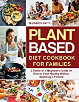 Plant Based Diet Cookbook for Families: 2 Books in 1- Beginner's Guide on How to Cook Healthy Without Spending a Fortune (The Smith's Meal Plan Cookbook)