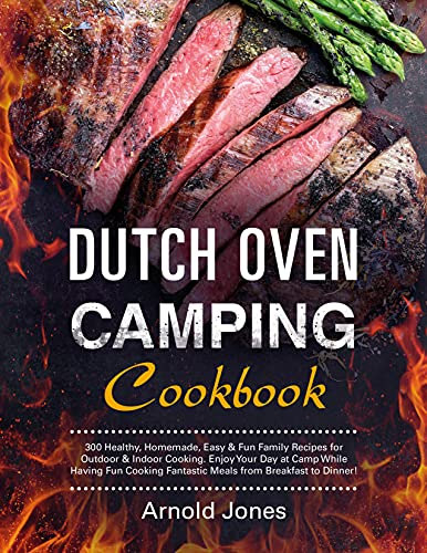 Dutch Oven Camping Cookbook: 300 Healthy, Homemade, Easy & Fun Family Recipes for Outdoor & Indoor Cooking. Enjoy Your Day at Camp While Having Fun Cooking Fantastic Meals from Breakfast to Dinner!
