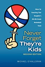 Never Forget They're Kids - Ideas for Coaching Your Daughter's 4th-8th Grade Basketball Team: 2nd Edition