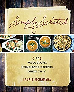 Read online simply scratch 120 wholesome homemade recipes made easy simply scratch 120 wholesome homemade recipes made easy by laurie mcnamara ebook forumfinder Gallery