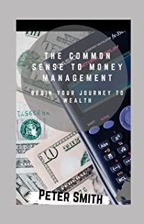 The Common Sense To Money Management: Begin Your Journey To Wealth