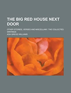 The Big Red House Next Door; Other Stories, Verses and Miscellany; The Collected Writings
