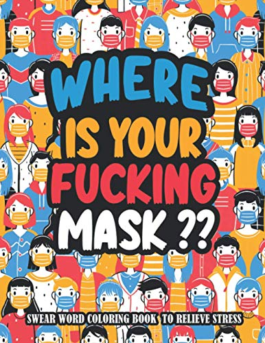 Where Is Your Fucking Mask?: A Hilarious Swear Word Adult Coloring Book to Relieve Stress And Relaxation During World Pandemic Chaos
