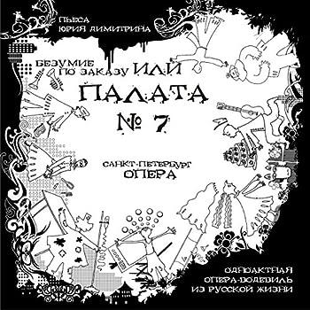 Безумие по заказу или палата №7 Одноактная опера-водевиль из русской жизни