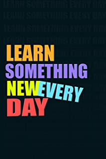 LEARN SOMETHING NEW EVERY DAY Notebook for Self-Motivated Life Long Learners. Perfect Notebook for People Who Learn Someth...
